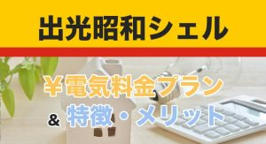 出光昭和シェルの電気料金プランと特徴・メリット